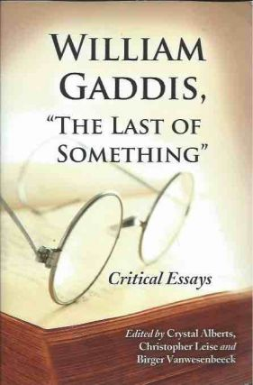 "William Gaddis, ""The Last of Something""__Critical Essays. Crystal Alberts, Christopher Leise,..."
