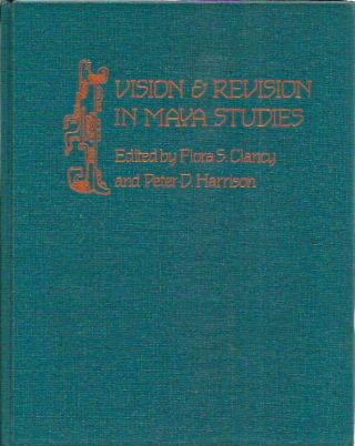 Vision and Revision in Maya Studies. Flora S. Clancy, Peter D. Harrison, eds